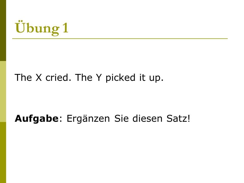 Übung 1 The X cried. The Y picked it up. Aufgabe: Ergänzen Sie diesen Satz!