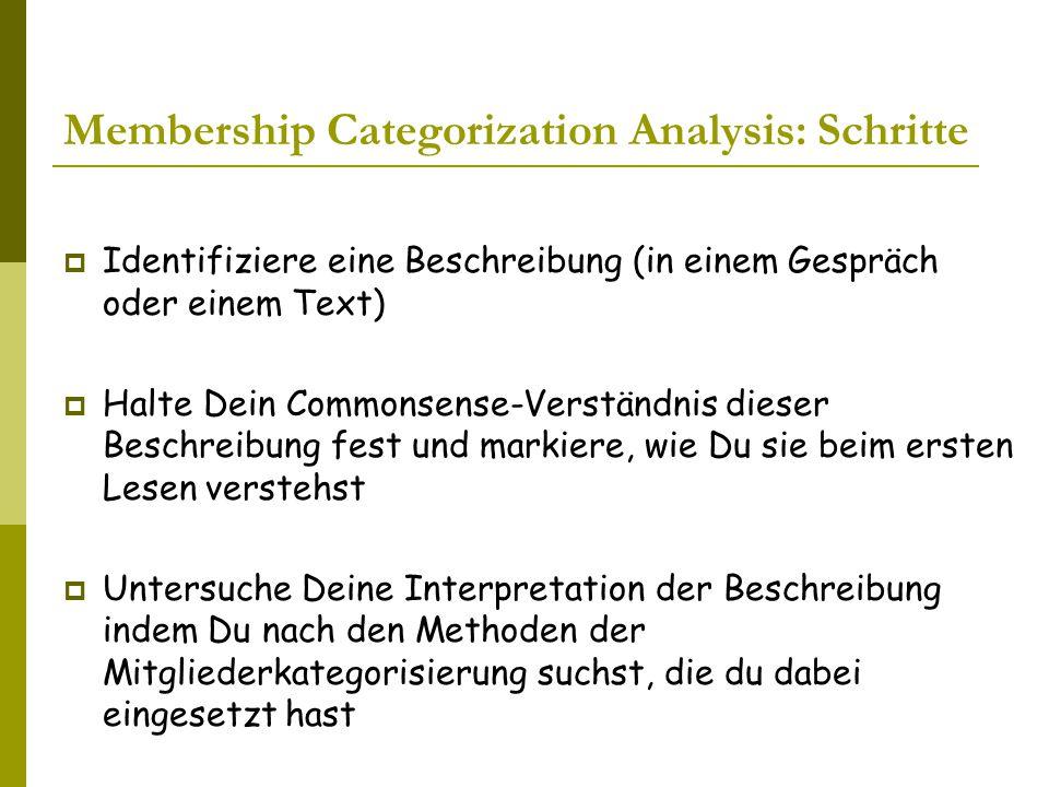 Membership Categorization Analysis: Schritte  Identifiziere eine Beschreibung (in einem Gespräch oder einem Text)  Halte Dein Commonsense-Verständnis dieser Beschreibung fest und markiere, wie Du sie beim ersten Lesen verstehst  Untersuche Deine Interpretation der Beschreibung indem Du nach den Methoden der Mitgliederkategorisierung suchst, die du dabei eingesetzt hast
