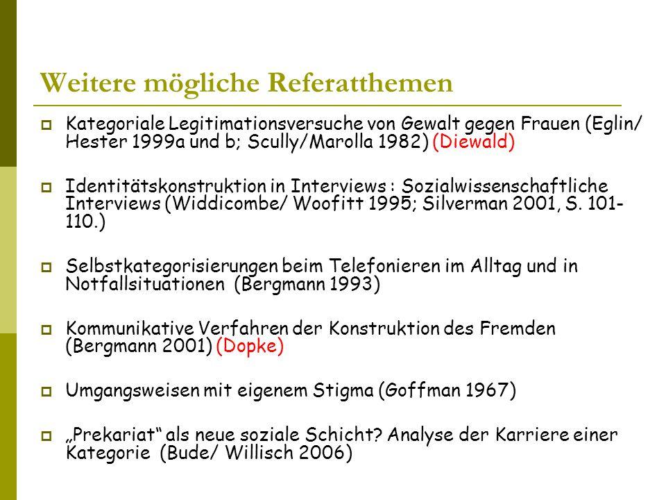 Weitere mögliche Referatthemen  Kategoriale Legitimationsversuche von Gewalt gegen Frauen (Eglin/ Hester 1999a und b; Scully/Marolla 1982) (Diewald)  Identitätskonstruktion in Interviews : Sozialwissenschaftliche Interviews (Widdicombe/ Woofitt 1995; Silverman 2001, S.