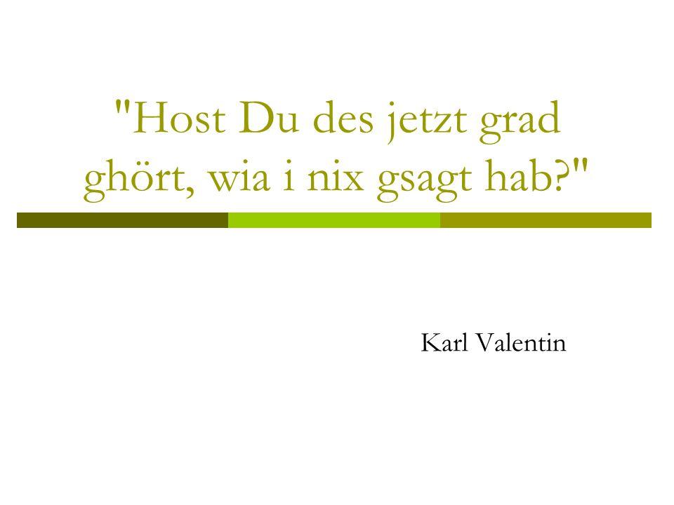 Host Du des jetzt grad ghört, wia i nix gsagt hab? Karl Valentin