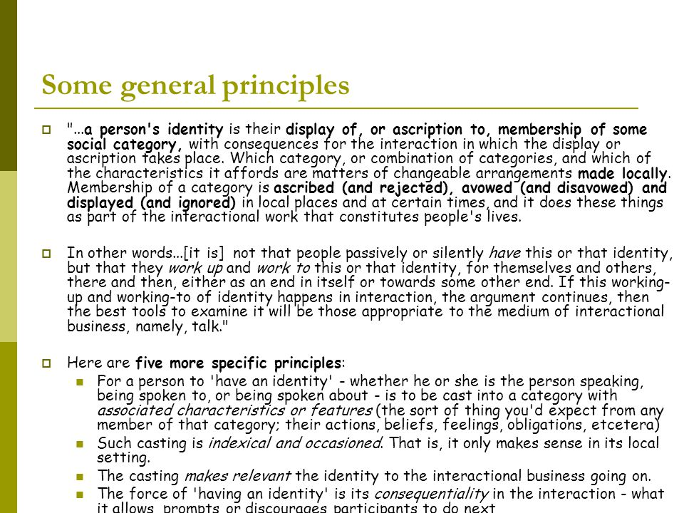 Some general principles  ...a person s identity is their display of, or ascription to, membership of some social category, with consequences for the interaction in which the display or ascription takes place.