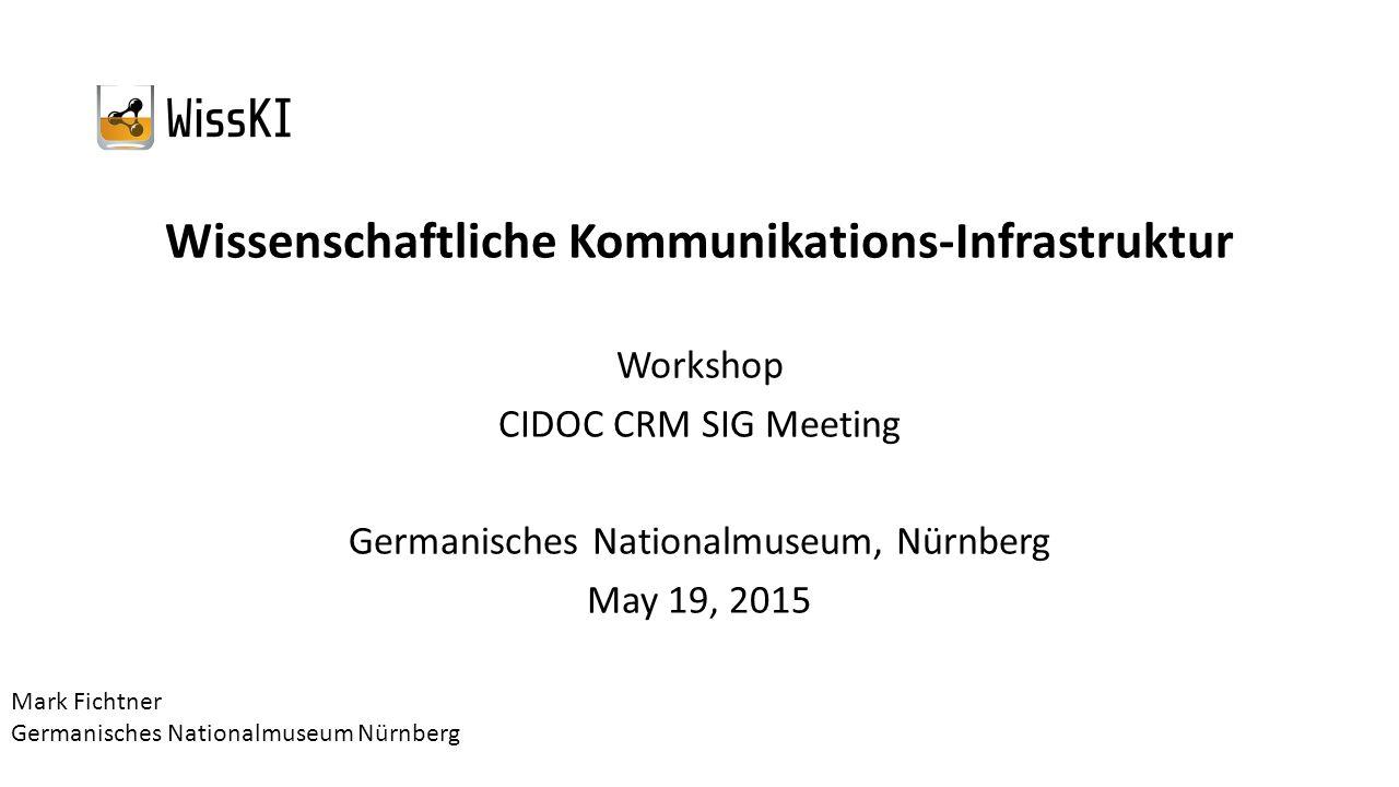 Wissenschaftliche Kommunikations-Infrastruktur Workshop CIDOC CRM SIG Meeting Germanisches Nationalmuseum, Nürnberg May 19, 2015 Mark Fichtner Germanisches Nationalmuseum Nürnberg