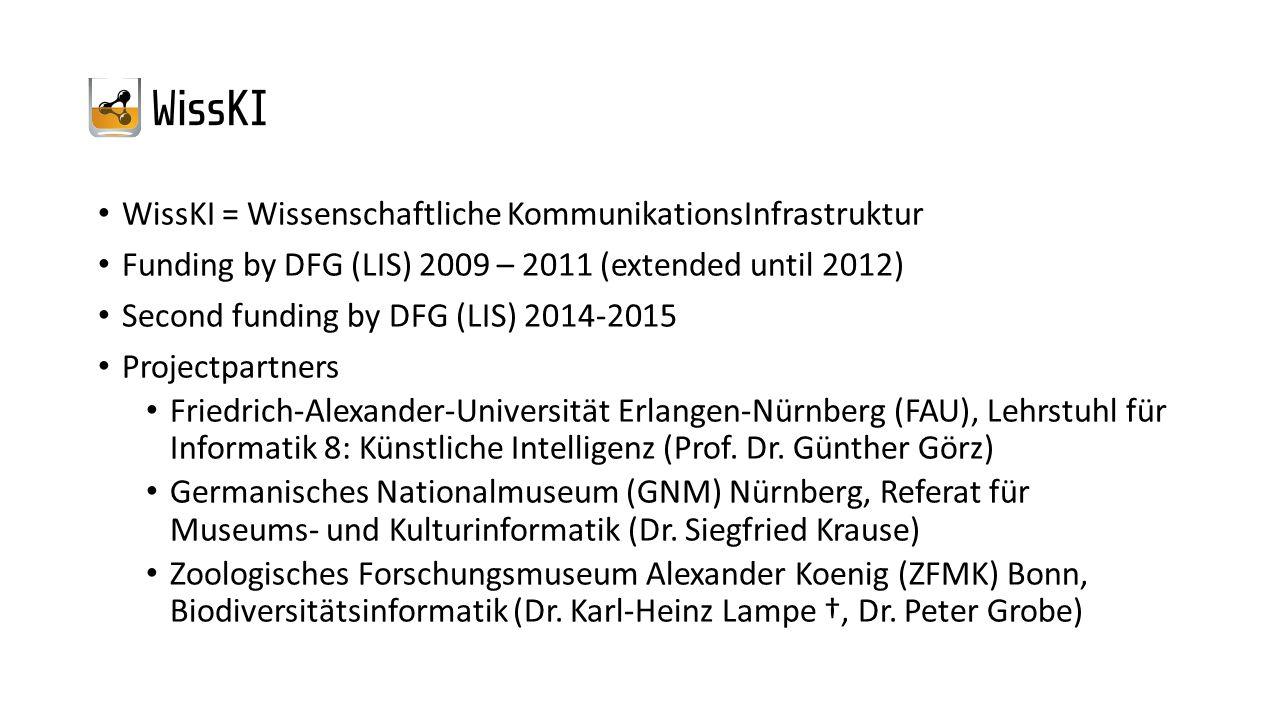 WissKI = Wissenschaftliche KommunikationsInfrastruktur Funding by DFG (LIS) 2009 – 2011 (extended until 2012) Second funding by DFG (LIS) 2014-2015 Projectpartners Friedrich-Alexander-Universität Erlangen-Nürnberg (FAU), Lehrstuhl für Informatik 8: Künstliche Intelligenz (Prof.