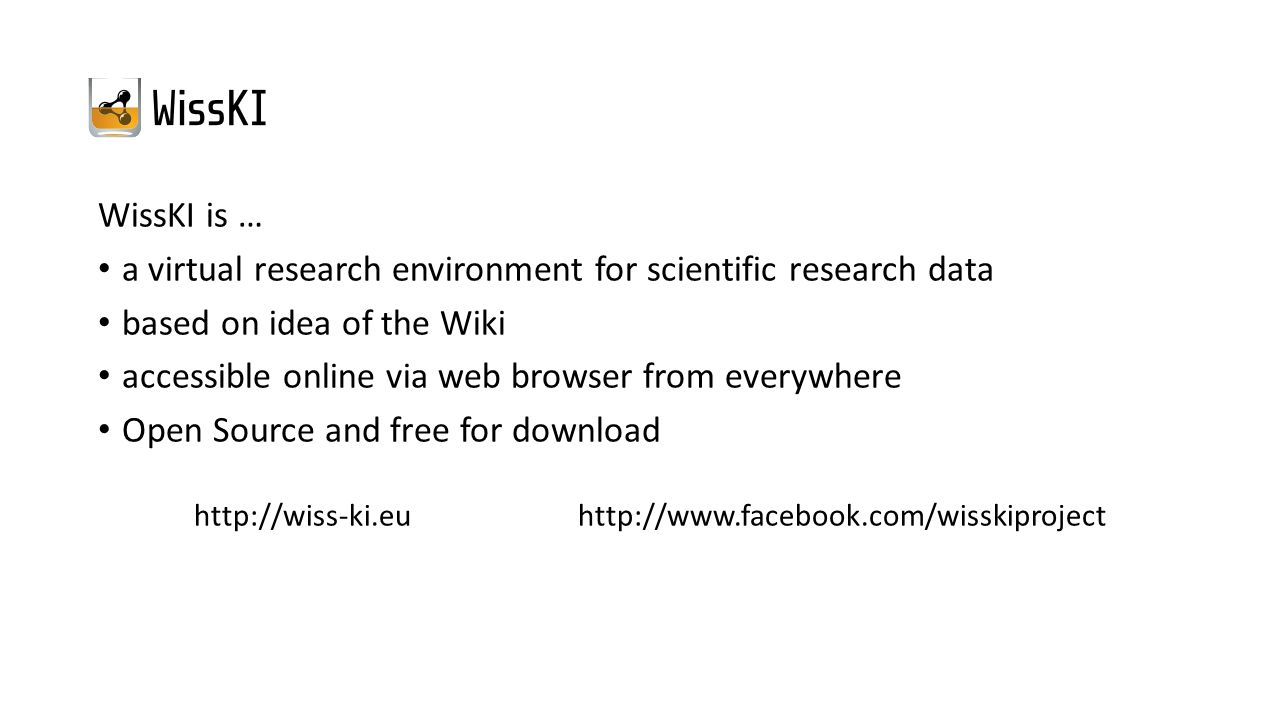 WissKI is … a virtual research environment for scientific research data based on idea of the Wiki accessible online via web browser from everywhere Open Source and free for download http://wiss-ki.eu http://www.facebook.com/wisskiproject