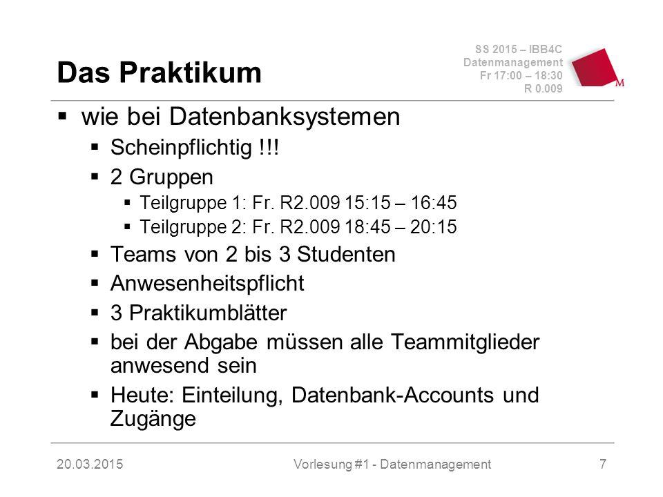 SS 2015 – IBB4C Datenmanagement Fr 17:00 – 18:30 R 0.009 20.03.2015Vorlesung #1 - Datenmanagement7 Das Praktikum  wie bei Datenbanksystemen  Scheinpflichtig !!.