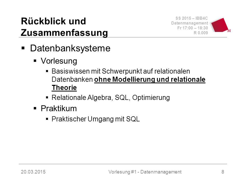 SS 2015 – IBB4C Datenmanagement Fr 17:00 – 18:30 R 0.009 20.03.2015Vorlesung #1 - Datenmanagement9 Rückblick und Zusammenfassung (2)  Datenbanksysteme  Motivation – Informationsverarbeitung ohne und mit Datenbanken  Relationales Modell, relationale Algebra, Tupel- und Domänen-Kalkül  SQL, SQL, SQL  Datenintegrität (Constraints, Trigger)  ACID, Transaktionen  Sperrbasierte Synchronisation...