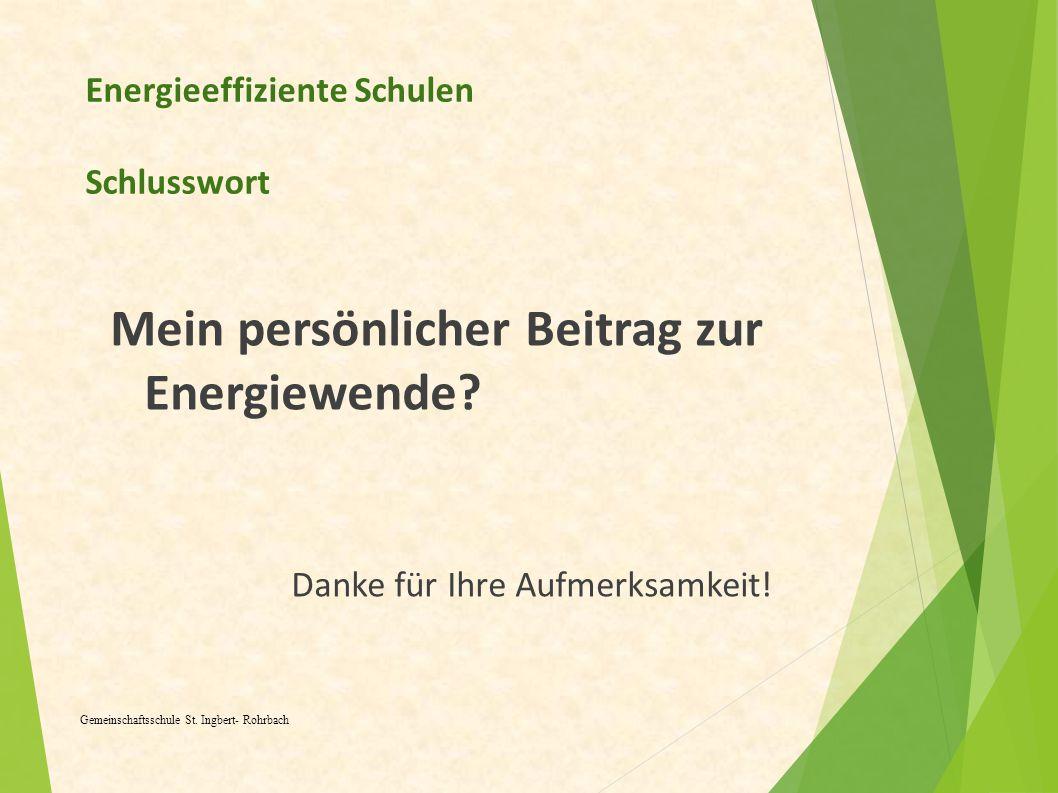 Energieeffiziente Schulen Schlusswort Mein persönlicher Beitrag zur Energiewende? Danke für Ihre Aufmerksamkeit! Gemeinschaftsschule St. Ingbert- Rohr