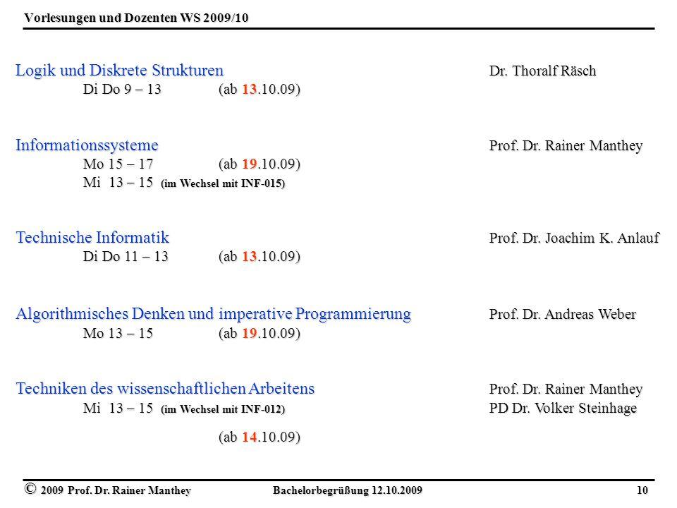 © 2009 Prof. Dr. Rainer Manthey Bachelorbegrüßung 12.10.2009 10 Vorlesungen und Dozenten WS 2009/10 Logik und Diskrete Strukturen Dr. Thoralf Räsch Di
