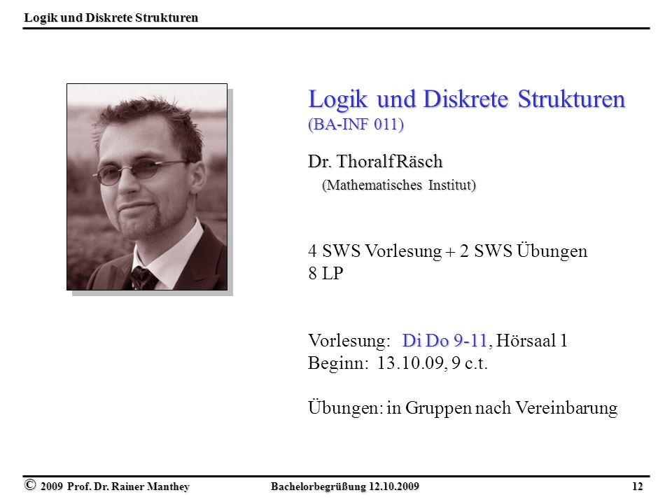 © 2009 Prof. Dr. Rainer Manthey Bachelorbegrüßung 12.10.2009 12 Logik und Diskrete Strukturen (BA-INF 011) Dr. Thoralf Räsch (Mathematisches Institut)