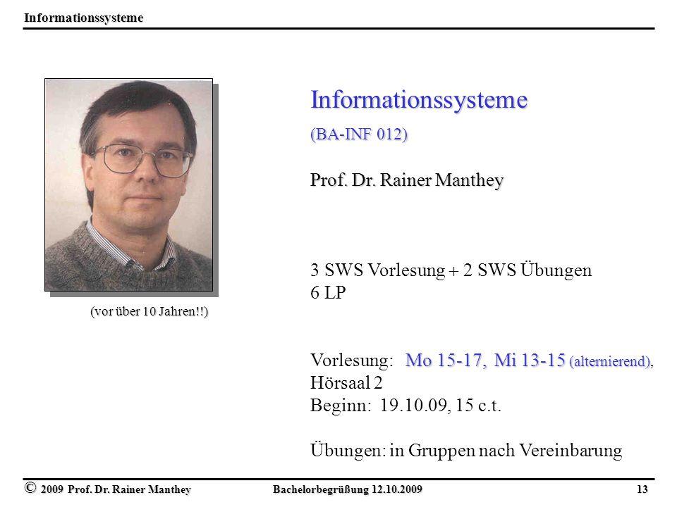 © 2009 Prof. Dr. Rainer Manthey Bachelorbegrüßung 12.10.2009 13 Informationssysteme Informationssysteme (BA-INF 012) Prof. Dr. Rainer Manthey 3 SWS Vo