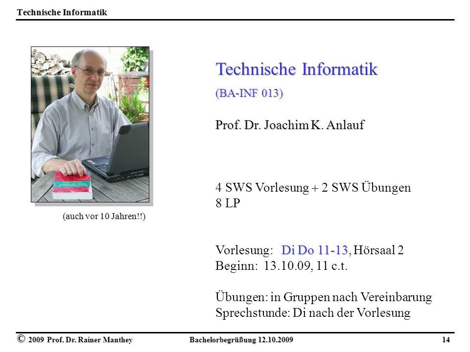 © 2009 Prof. Dr. Rainer Manthey Bachelorbegrüßung 12.10.2009 14 Technische Informatik (BA-INF 013) Prof. Dr. Joachim K. Anlauf 4 SWS Vorlesung  2 SWS