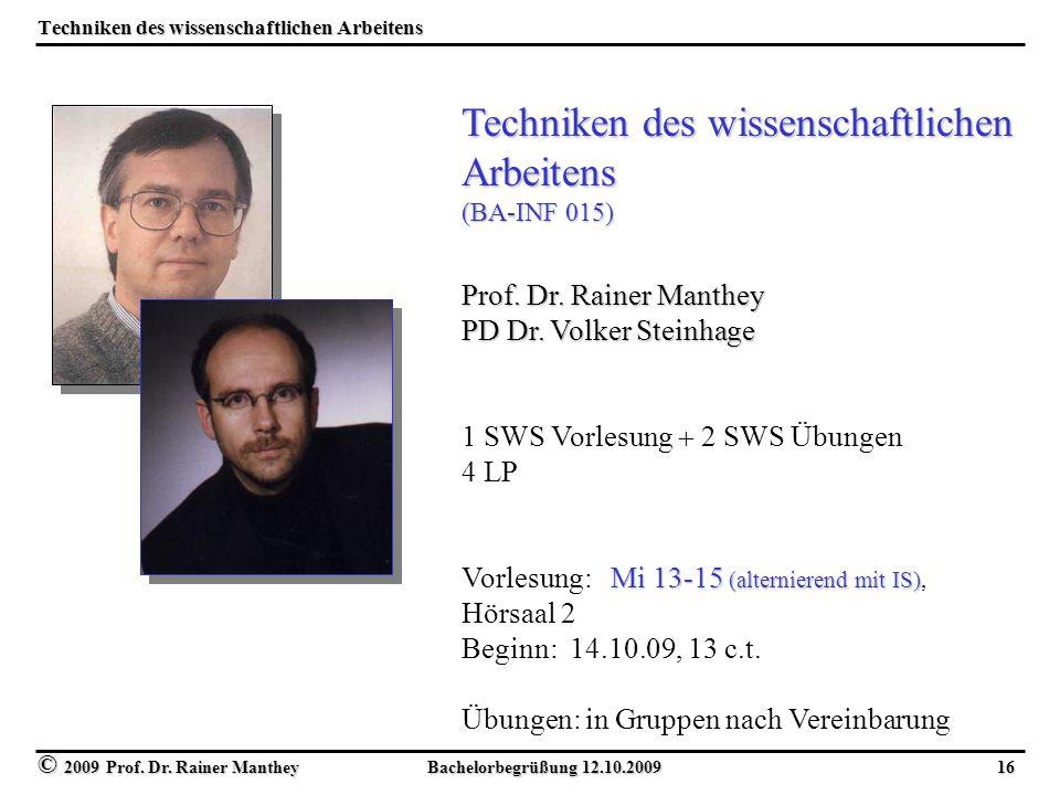 © 2009 Prof. Dr. Rainer Manthey Bachelorbegrüßung 12.10.2009 16 Techniken des wissenschaftlichen Arbeitens Techniken des wissenschaftlichen Arbeitens
