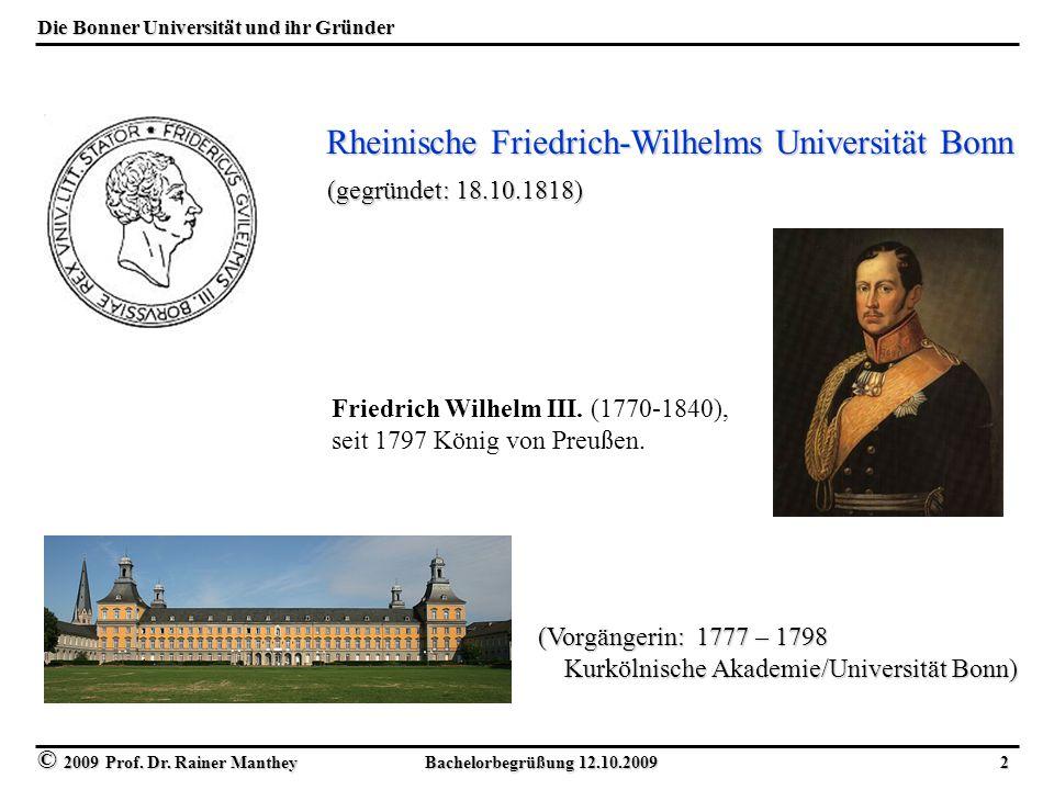 © 2009 Prof. Dr. Rainer Manthey Bachelorbegrüßung 12.10.2009 2 Die Bonner Universität und ihr Gründer Friedrich Wilhelm III. (1770-1840), seit 1797 Kö