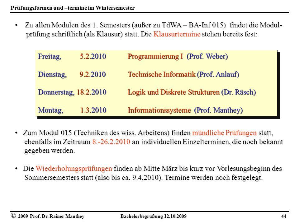 © 2009 Prof. Dr. Rainer Manthey Bachelorbegrüßung 12.10.2009 44 Prüfungsformen und –termine im Wintersemester Zu allen Modulen des 1. Semesters (außer