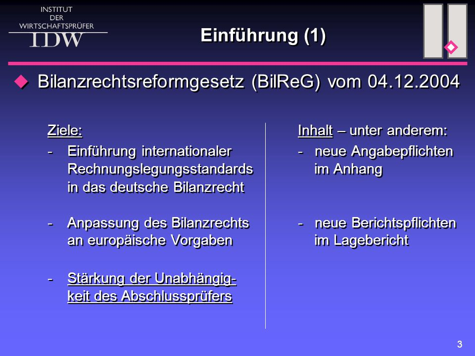 3 Einführung (1)  Bilanzrechtsreformgesetz (BilReG) vom 04.12.2004 Ziele:Inhalt – unter anderem: -Einführung internationaler- neue Angabepflichten Rechnungslegungsstandards im Anhang in das deutsche Bilanzrecht -Anpassung des Bilanzrechts- neue Berichtspflichten an europäische Vorgaben im Lagebericht - Stärkung der Unabhängig- keit des Abschlussprüfers  Bilanzrechtsreformgesetz (BilReG) vom 04.12.2004 Ziele:Inhalt – unter anderem: -Einführung internationaler- neue Angabepflichten Rechnungslegungsstandards im Anhang in das deutsche Bilanzrecht -Anpassung des Bilanzrechts- neue Berichtspflichten an europäische Vorgaben im Lagebericht - Stärkung der Unabhängig- keit des Abschlussprüfers