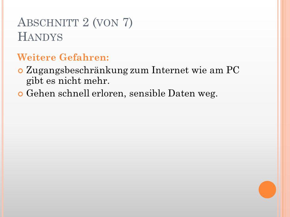 A BSCHNITT 2 ( VON 7) H ANDYS Weitere Gefahren: Zugangsbeschränkung zum Internet wie am PC gibt es nicht mehr. Gehen schnell erloren, sensible Daten w