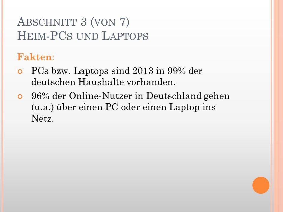 A BSCHNITT 3 ( VON 7) H EIM -PC S UND L APTOPS Fakten : PCs bzw. Laptops sind 2013 in 99% der deutschen Haushalte vorhanden. 96% der Online-Nutzer in