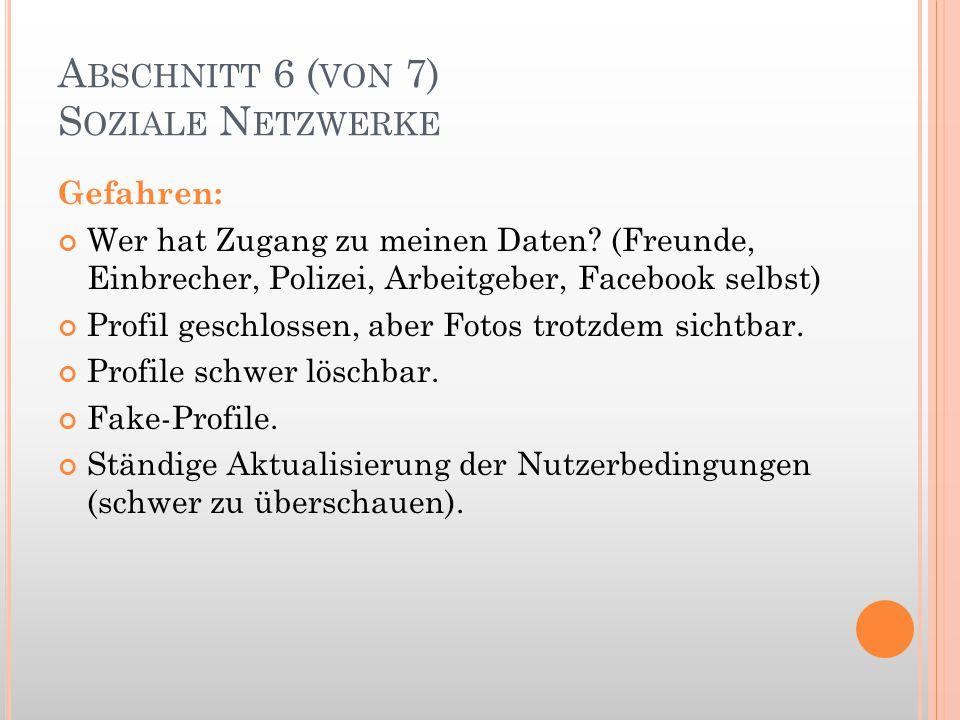 A BSCHNITT 6 ( VON 7) S OZIALE N ETZWERKE Gefahren: Wer hat Zugang zu meinen Daten? (Freunde, Einbrecher, Polizei, Arbeitgeber, Facebook selbst) Profi