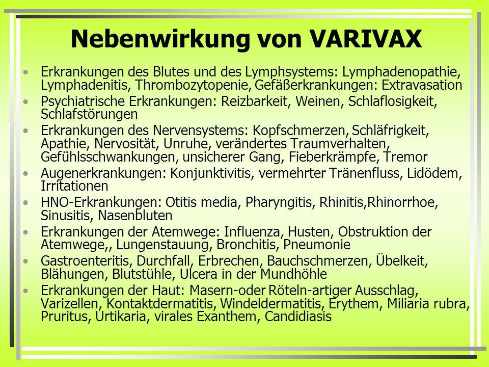 Nebenwirkung von VARIVAX Erkrankungen des Blutes und des Lymphsystems: Lymphadenopathie, Lymphadenitis, Thrombozytopenie, Gefäßerkrankungen: Extravasation Psychiatrische Erkrankungen: Reizbarkeit, Weinen, Schlaflosigkeit, Schlafstörungen Erkrankungen des Nervensystems: Kopfschmerzen, Schläfrigkeit, Apathie, Nervosität, Unruhe, verändertes Traumverhalten, Gefühlsschwankungen, unsicherer Gang, Fieberkrämpfe, Tremor Augenerkrankungen: Konjunktivitis, vermehrter Tränenfluss, Lidödem, Irritationen HNO-Erkrankungen: Otitis media, Pharyngitis, Rhinitis,Rhinorrhoe, Sinusitis, Nasenbluten Erkrankungen der Atemwege: Influenza, Husten, Obstruktion der Atemwege,, Lungenstauung, Bronchitis, Pneumonie Gastroenteritis, Durchfall, Erbrechen, Bauchschmerzen, Übelkeit, Blähungen, Blutstühle, Ulcera in der Mundhöhle Erkrankungen der Haut: Masern-oder Röteln-artiger Ausschlag, Varizellen, Kontaktdermatitis, Windeldermatitis, Erythem, Miliaria rubra, Pruritus, Urtikaria, virales Exanthem, Candidiasis