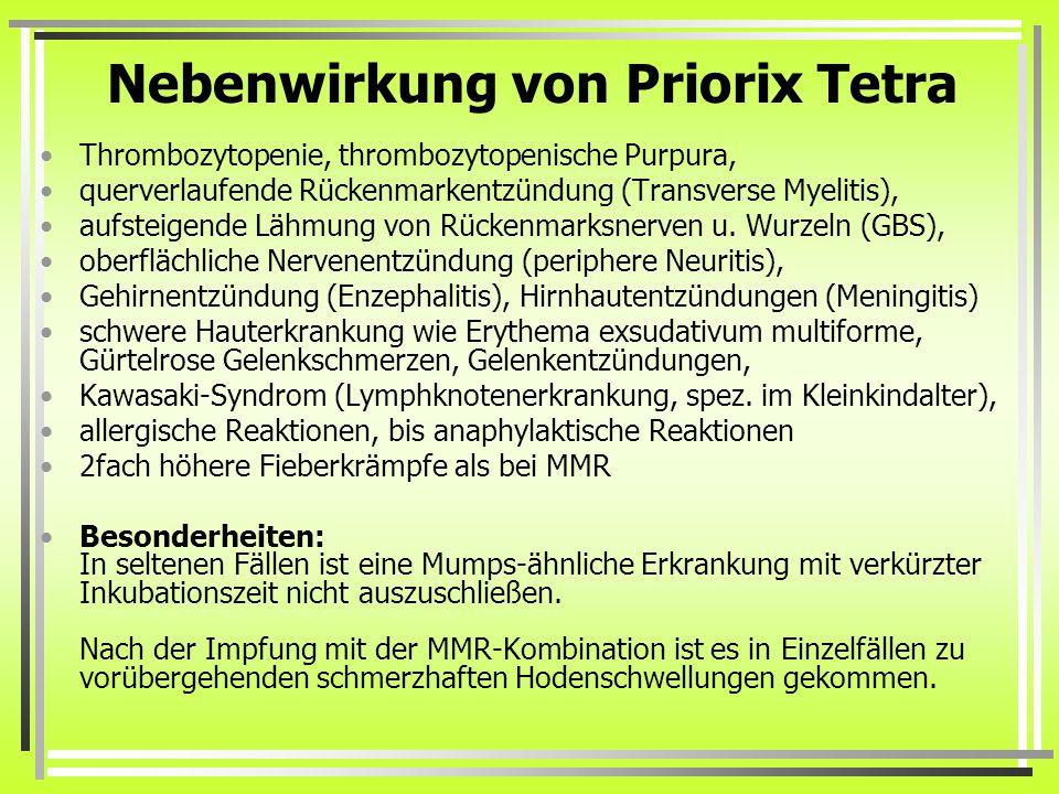 Nebenwirkung von Priorix Tetra Thrombozytopenie, thrombozytopenische Purpura, querverlaufende Rückenmarkentzündung (Transverse Myelitis), aufsteigende Lähmung von Rückenmarksnerven u.