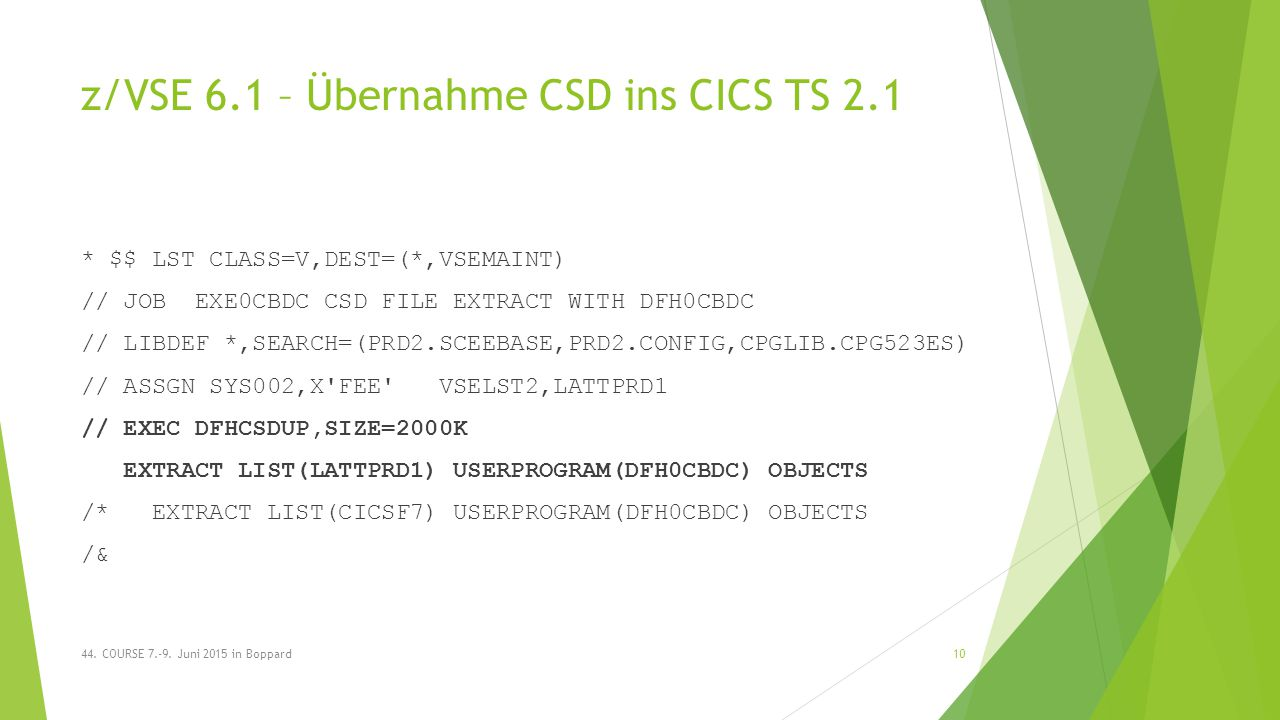 z/VSE 6.1 – Übernahme CSD ins CICS TS 2.1 * $$ LST CLASS=V,DEST=(*,VSEMAINT) // JOB EXE0CBDC CSD FILE EXTRACT WITH DFH0CBDC // LIBDEF *,SEARCH=(PRD2.SCEEBASE,PRD2.CONFIG,CPGLIB.CPG523ES) // ASSGN SYS002,X FEE VSELST2,LATTPRD1 // EXEC DFHCSDUP,SIZE=2000K EXTRACT LIST(LATTPRD1) USERPROGRAM(DFH0CBDC) OBJECTS /* EXTRACT LIST(CICSF7) USERPROGRAM(DFH0CBDC) OBJECTS /& 44.