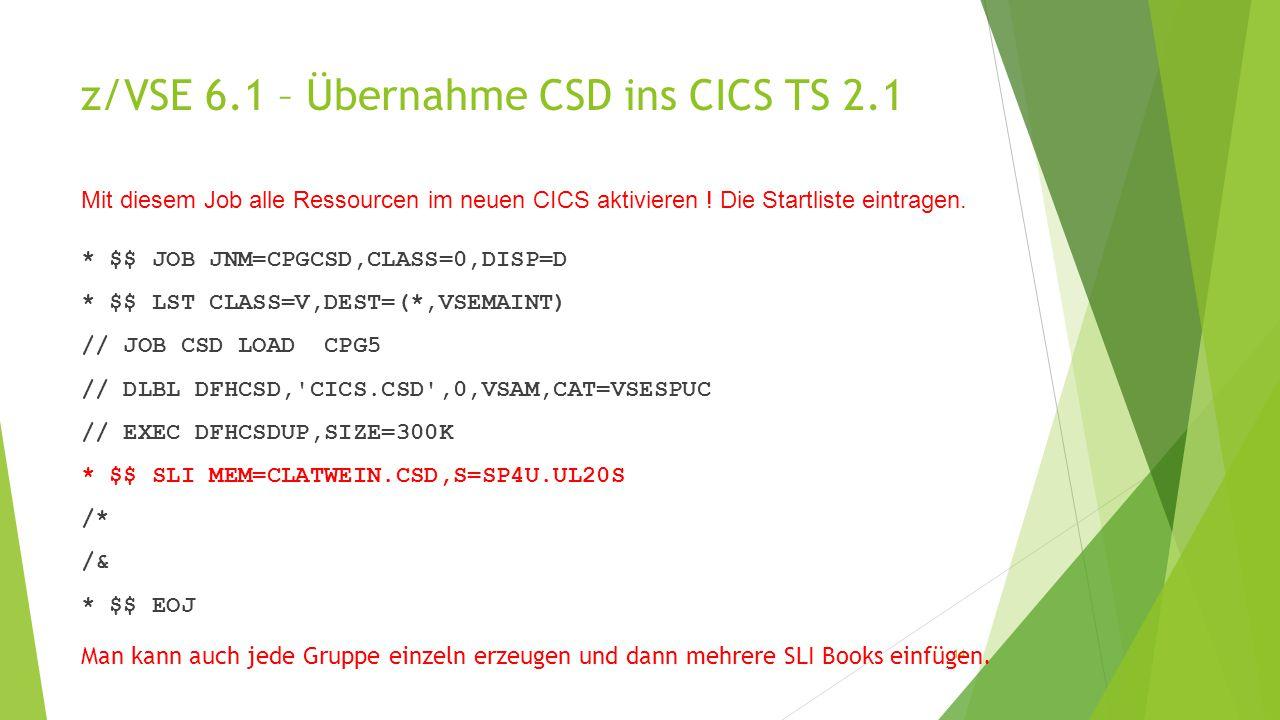 z/VSE 6.1 – Übernahme CSD ins CICS TS 2.1 * $$ JOB JNM=CPGCSD,CLASS=0,DISP=D * $$ LST CLASS=V,DEST=(*,VSEMAINT) // JOB CSD LOAD CPG5 // DLBL DFHCSD, CICS.CSD ,0,VSAM,CAT=VSESPUC // EXEC DFHCSDUP,SIZE=300K * $$ SLI MEM=CLATWEIN.CSD,S=SP4U.UL20S /* /& * $$ EOJ 14 Mit diesem Job alle Ressourcen im neuen CICS aktivieren .