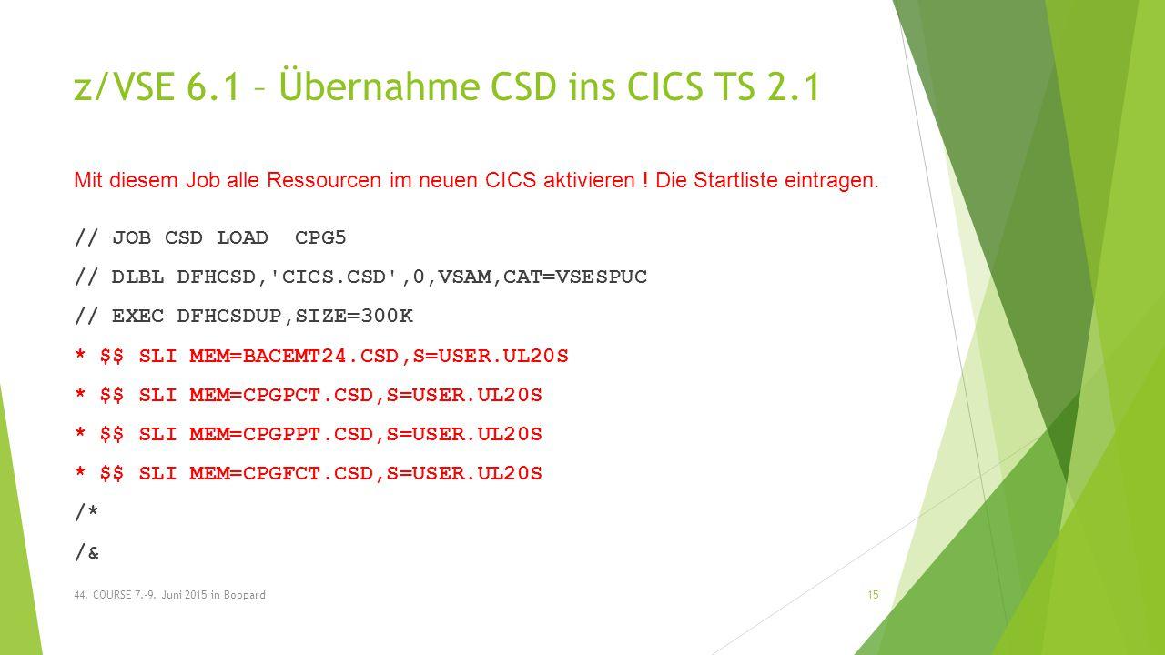 z/VSE 6.1 – Übernahme CSD ins CICS TS 2.1 // JOB CSD LOAD CPG5 // DLBL DFHCSD, CICS.CSD ,0,VSAM,CAT=VSESPUC // EXEC DFHCSDUP,SIZE=300K * $$ SLI MEM=BACEMT24.CSD,S=USER.UL20S * $$ SLI MEM=CPGPCT.CSD,S=USER.UL20S * $$ SLI MEM=CPGPPT.CSD,S=USER.UL20S * $$ SLI MEM=CPGFCT.CSD,S=USER.UL20S /* /& 44.