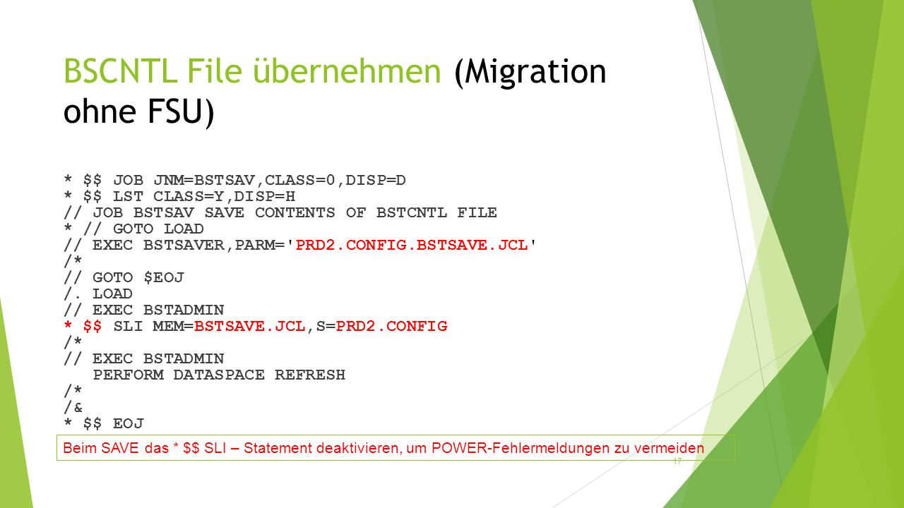 BSCNTL File übernehmen (Migration ohne FSU) * $$ JOB JNM=BSTSAV,CLASS=0,DISP=D * $$ LST CLASS=Y,DISP=H // JOB BSTSAV SAVE CONTENTS OF BSTCNTL FILE * // GOTO LOAD // EXEC BSTSAVER,PARM= PRD2.CONFIG.BSTSAVE.JCL /* // GOTO $EOJ /.