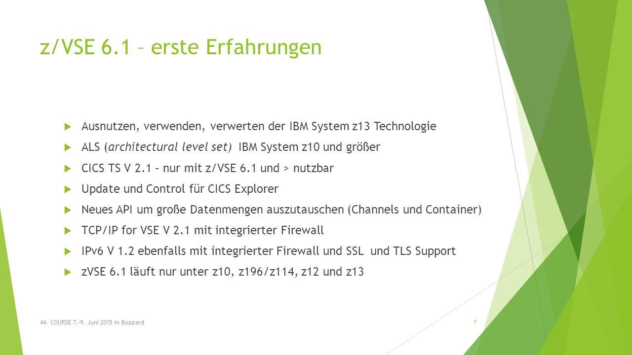 z/VSE 6.1 – erste Erfahrungen  Ausnutzen, verwenden, verwerten der IBM System z13 Technologie  ALS (architectural level set) IBM System z10 und größer  CICS TS V 2.1 – nur mit z/VSE 6.1 und > nutzbar  Update und Control für CICS Explorer  Neues API um große Datenmengen auszutauschen (Channels und Container)  TCP/IP for VSE V 2.1 mit integrierter Firewall  IPv6 V 1.2 ebenfalls mit integrierter Firewall und SSL und TLS Support  zVSE 6.1 läuft nur unter z10, z196/z114, z12 und z13 44.