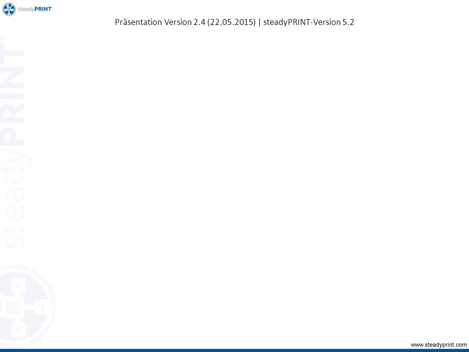 Präsentation Version 2.4 (22.05.2015) | steadyPRINT-Version 5.2