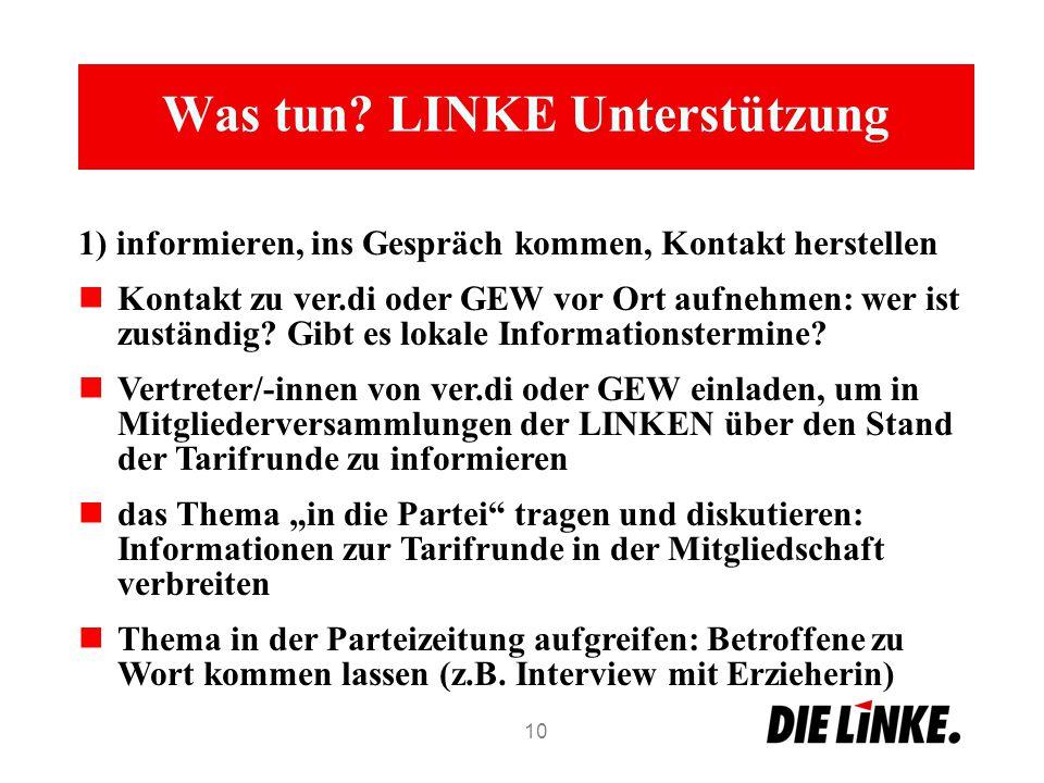 Was tun? LINKE Unterstützung 1) informieren, ins Gespräch kommen, Kontakt herstellen Kontakt zu ver.di oder GEW vor Ort aufnehmen: wer ist zuständig?