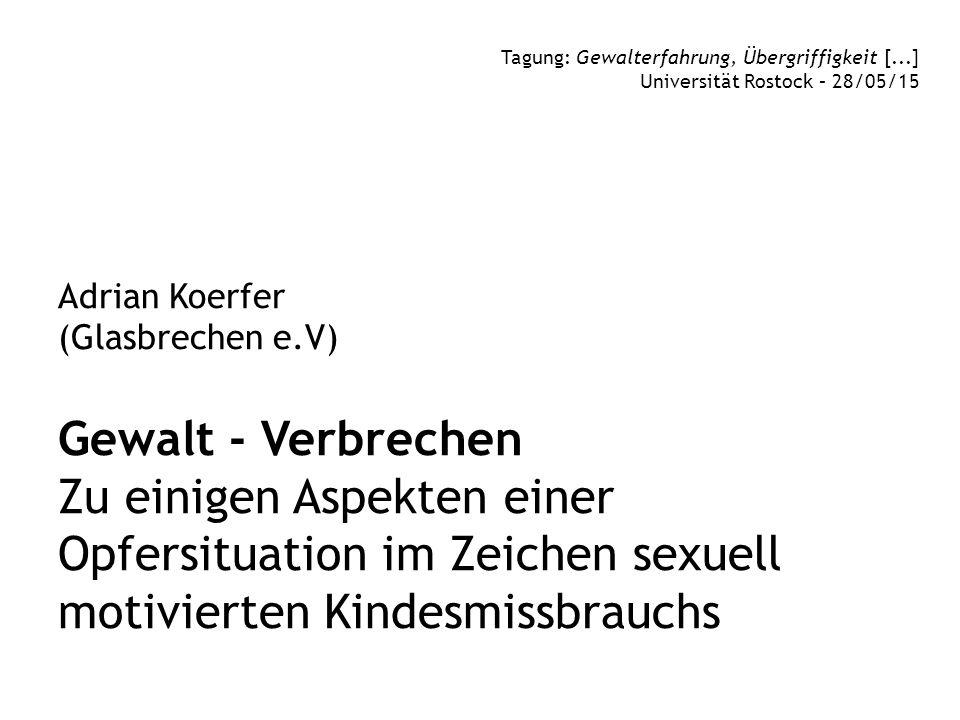 Adrian Koerfer (Glasbrechen e.V) Gewalt - Verbrechen Zu einigen Aspekten einer Opfersituation im Zeichen sexuell motivierten Kindesmissbrauchs Tagung: