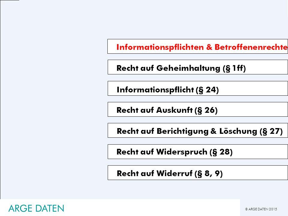 © ARGE DATEN 2015 ARGE DATEN Informationspflichten & Betroffenenrechte Recht auf Geheimhaltung (§ 1ff) Recht auf Auskunft (§ 26) Recht auf Berichtigung & Löschung (§ 27) Informationspflicht (§ 24) Recht auf Widerspruch (§ 28) Recht auf Widerruf (§ 8, 9)