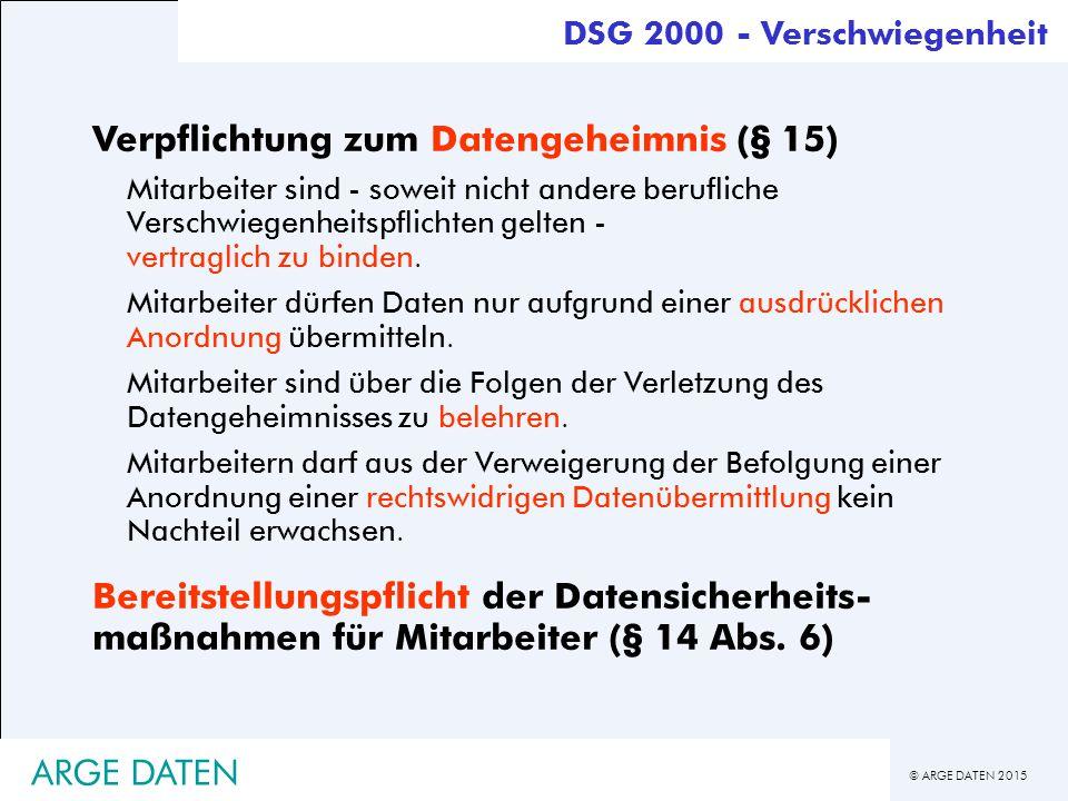 © ARGE DATEN 2015 ARGE DATEN DSG 2000 - Verschwiegenheit Verpflichtung zum Datengeheimnis (§ 15) Mitarbeiter sind - soweit nicht andere berufliche Verschwiegenheitspflichten gelten - vertraglich zu binden.