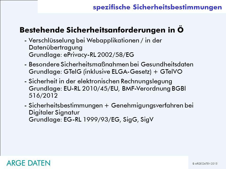 © ARGE DATEN 2015 ARGE DATEN spezifische Sicherheitsbestimmungen Bestehende Sicherheitsanforderungen in Ö -Verschlüsselung bei Webapplikationen / in der Datenübertragung Grundlage: ePrivacy-RL 2002/58/EG -Besondere Sicherheitsmaßnahmen bei Gesundheitsdaten Grundlage: GTelG (inklusive ELGA-Gesetz) + GTelVO -Sicherheit in der elektronischen Rechnungslegung Grundlage: EU-RL 2010/45/EU, BMF-Verordnung BGBl 516/2012 -Sicherheitsbestimmungen + Genehmigungsverfahren bei Digitaler Signatur Grundlage: EG-RL 1999/93/EG, SigG, SigV