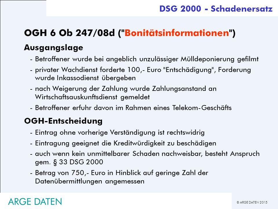 © ARGE DATEN 2015 ARGE DATEN DSG 2000 - Schadenersatz OGH 6 Ob 247/08d ( Bonitätsinformationen ) Ausgangslage -Betroffener wurde bei angeblich unzulässiger Mülldeponierung gefilmt -privater Wachdienst forderte 100,- Euro Entschädigung , Forderung wurde Inkassodienst übergeben -nach Weigerung der Zahlung wurde Zahlungsanstand an Wirtschaftsauskunftsdienst gemeldet -Betroffener erfuhr davon im Rahmen eines Telekom-Geschäfts OGH-Entscheidung -Eintrag ohne vorherige Verständigung ist rechtswidrig -Eintragung geeignet die Kreditwürdigkeit zu beschädigen -auch wenn kein unmittelbarer Schaden nachweisbar, besteht Anspruch gem.