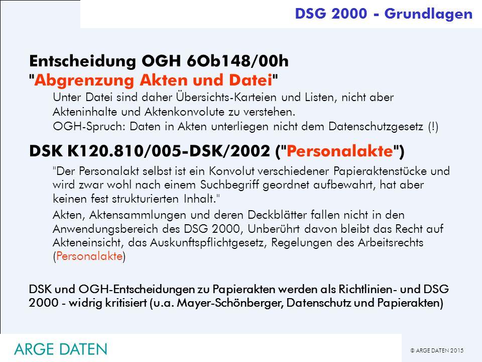 © ARGE DATEN 2015 ARGE DATEN Entscheidung OGH 6Ob148/00h Abgrenzung Akten und Datei Unter Datei sind daher Übersichts-Karteien und Listen, nicht aber Akteninhalte und Aktenkonvolute zu verstehen.