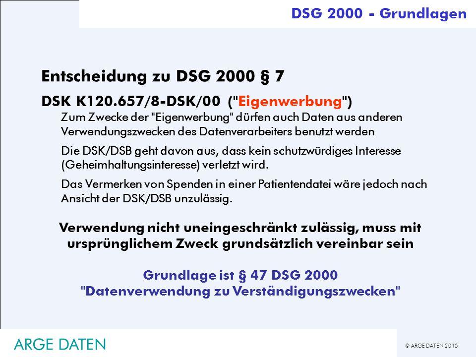 © ARGE DATEN 2015 ARGE DATEN Entscheidung zu DSG 2000 § 7 DSK K120.657/8-DSK/00 ( Eigenwerbung ) Zum Zwecke der Eigenwerbung dürfen auch Daten aus anderen Verwendungszwecken des Datenverarbeiters benutzt werden Die DSK/DSB geht davon aus, dass kein schutzwürdiges Interesse (Geheimhaltungsinteresse) verletzt wird.