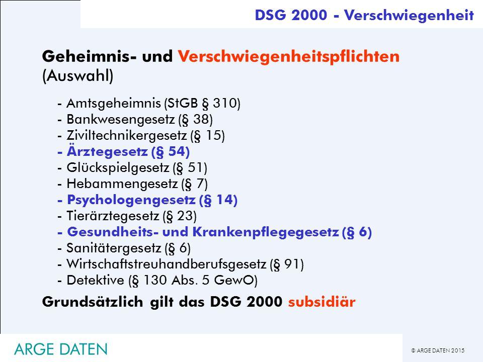 © ARGE DATEN 2015 ARGE DATEN DSG 2000 - Verschwiegenheit Geheimnis- und Verschwiegenheitspflichten (Auswahl) - Amtsgeheimnis (StGB § 310) - Bankwesengesetz (§ 38) - Ziviltechnikergesetz (§ 15) - Ärztegesetz (§ 54) - Glückspielgesetz (§ 51) - Hebammengesetz (§ 7) - Psychologengesetz (§ 14) - Tierärztegesetz (§ 23) - Gesundheits- und Krankenpflegegesetz (§ 6) - Sanitätergesetz (§ 6) - Wirtschaftstreuhandberufsgesetz (§ 91) - Detektive (§ 130 Abs.