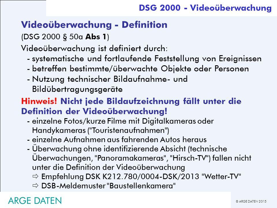 © ARGE DATEN 2015 ARGE DATEN Videoüberwachung - Definition (DSG 2000 § 50a Abs 1) Videoüberwachung ist definiert durch: -systematische und fortlaufende Feststellung von Ereignissen -betreffen bestimmte/überwachte Objekte oder Personen -Nutzung technischer Bildaufnahme- und Bildübertragungsgeräte Hinweis.