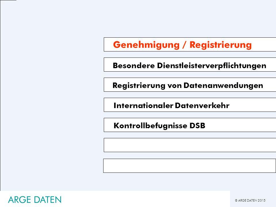 © ARGE DATEN 2015 ARGE DATEN Besondere Dienstleisterverpflichtungen Registrierung von Datenanwendungen Genehmigung / Registrierung Kontrollbefugnisse DSB Internationaler Datenverkehr