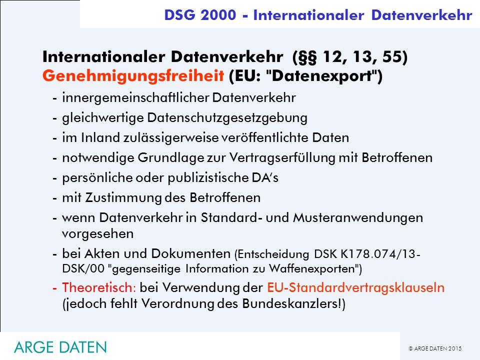 © ARGE DATEN 2015 ARGE DATEN Internationaler Datenverkehr (§§ 12, 13, 55) Genehmigungsfreiheit (EU: Datenexport ) -innergemeinschaftlicher Datenverkehr -gleichwertige Datenschutzgesetzgebung -im Inland zulässigerweise veröffentlichte Daten -notwendige Grundlage zur Vertragserfüllung mit Betroffenen -persönliche oder publizistische DA's -mit Zustimmung des Betroffenen -wenn Datenverkehr in Standard- und Musteranwendungen vorgesehen -bei Akten und Dokumenten (Entscheidung DSK K178.074/13- DSK/00 gegenseitige Information zu Waffenexporten ) -Theoretisch: bei Verwendung der EU-Standardvertragsklauseln (jedoch fehlt Verordnung des Bundeskanzlers!) DSG 2000 - Internationaler Datenverkehr