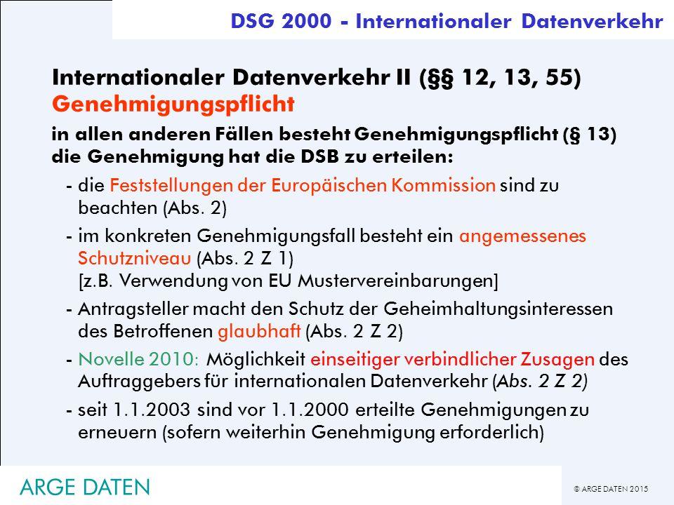 © ARGE DATEN 2015 ARGE DATEN Internationaler Datenverkehr II (§§ 12, 13, 55) Genehmigungspflicht in allen anderen Fällen besteht Genehmigungspflicht (§ 13) die Genehmigung hat die DSB zu erteilen: -die Feststellungen der Europäischen Kommission sind zu beachten (Abs.