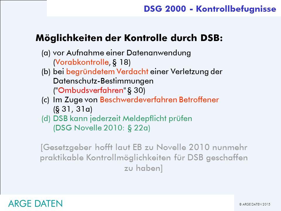 © ARGE DATEN 2015 ARGE DATEN DSG 2000 - Kontrollbefugnisse Möglichkeiten der Kontrolle durch DSB: (a)vor Aufnahme einer Datenanwendung (Vorabkontrolle, § 18) (b)bei begründetem Verdacht einer Verletzung der Datenschutz-Bestimmungen ( Ombudsverfahren § 30) (c)Im Zuge von Beschwerdeverfahren Betroffener (§ 31, 31a) (d) DSB kann jederzeit Meldepflicht prüfen (DSG Novelle 2010: § 22a) [Gesetzgeber hofft laut EB zu Novelle 2010 nunmehr praktikable Kontrollmöglichkeiten für DSB geschaffen zu haben]