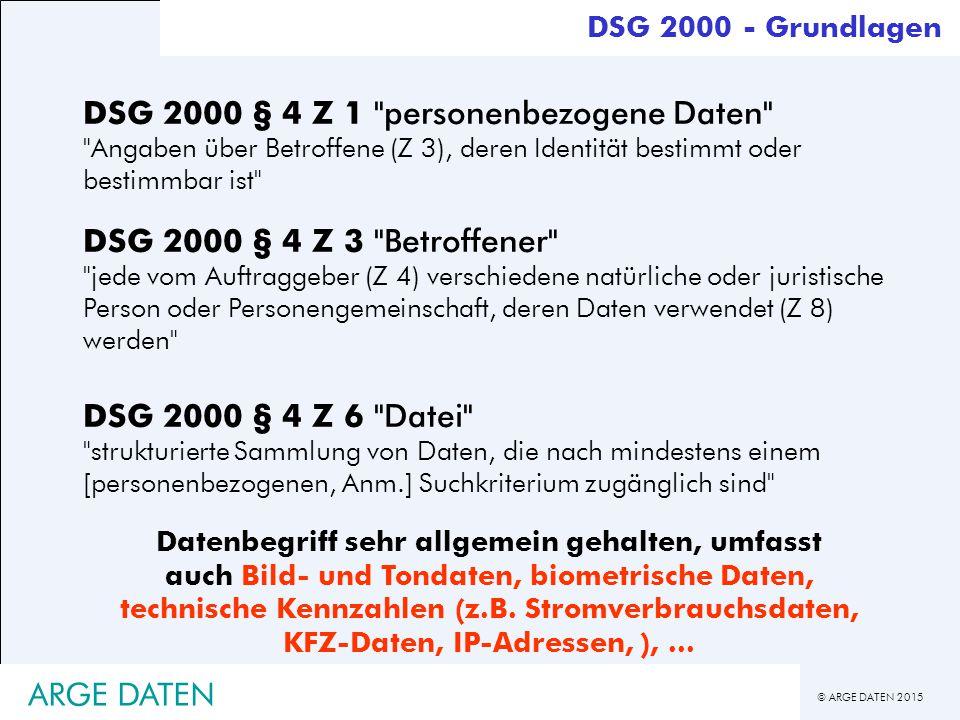 © ARGE DATEN 2015 ARGE DATEN DSG 2000 § 4 Z 1 personenbezogene Daten Angaben über Betroffene (Z 3), deren Identität bestimmt oder bestimmbar ist DSG 2000 § 4 Z 3 Betroffener jede vom Auftraggeber (Z 4) verschiedene natürliche oder juristische Person oder Personengemeinschaft, deren Daten verwendet (Z 8) werden DSG 2000 § 4 Z 6 Datei strukturierte Sammlung von Daten, die nach mindestens einem [personenbezogenen, Anm.] Suchkriterium zugänglich sind DSG 2000 - Grundlagen Datenbegriff sehr allgemein gehalten, umfasst auch Bild- und Tondaten, biometrische Daten, technische Kennzahlen (z.B.