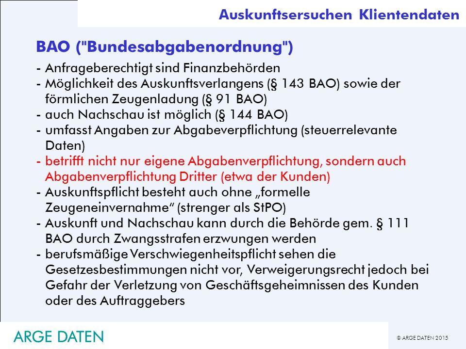"""© ARGE DATEN 2015 ARGE DATEN BAO ( Bundesabgabenordnung ) -Anfrageberechtigt sind Finanzbehörden -Möglichkeit des Auskunftsverlangens (§ 143 BAO) sowie der förmlichen Zeugenladung (§ 91 BAO) -auch Nachschau ist möglich (§ 144 BAO) -umfasst Angaben zur Abgabeverpflichtung (steuerrelevante Daten) -betrifft nicht nur eigene Abgabenverpflichtung, sondern auch Abgabenverpflichtung Dritter (etwa der Kunden) -Auskunftspflicht besteht auch ohne """"formelle Zeugeneinvernahme (strenger als StPO) -Auskunft und Nachschau kann durch die Behörde gem."""