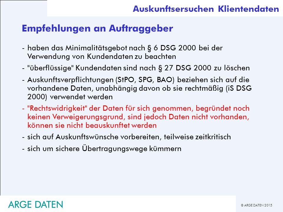 © ARGE DATEN 2015 ARGE DATEN Empfehlungen an Auftraggeber -haben das Minimalitätsgebot nach § 6 DSG 2000 bei der Verwendung von Kundendaten zu beachten - überflüssige Kundendaten sind nach § 27 DSG 2000 zu löschen -Auskunftsverpflichtungen (StPO, SPG, BAO) beziehen sich auf die vorhandene Daten, unabhängig davon ob sie rechtmäßig (iS DSG 2000) verwendet werden - Rechtswidrigkeit der Daten für sich genommen, begründet noch keinen Verweigerungsgrund, sind jedoch Daten nicht vorhanden, können sie nicht beauskunftet werden -sich auf Auskunftswünsche vorbereiten, teilweise zeitkritisch -sich um sichere Übertragungswege kümmern Auskunftsersuchen Klientendaten