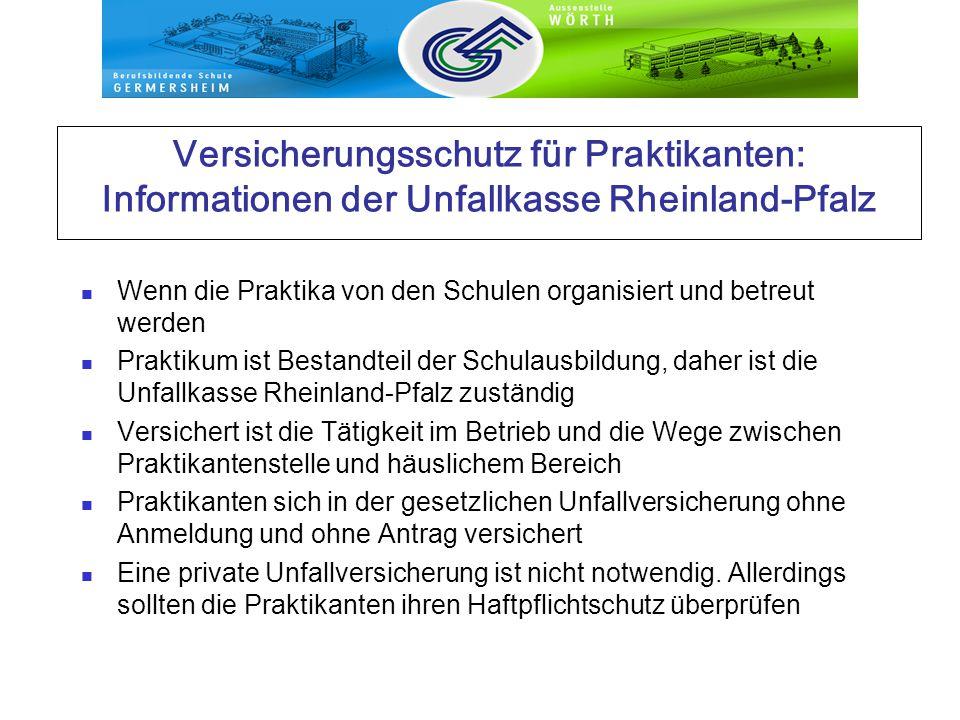 Versicherungsschutz für Praktikanten: Informationen der Unfallkasse Rheinland-Pfalz Wenn die Praktika von den Schulen organisiert und betreut werden Praktikum ist Bestandteil der Schulausbildung, daher ist die Unfallkasse Rheinland-Pfalz zuständig Versichert ist die Tätigkeit im Betrieb und die Wege zwischen Praktikantenstelle und häuslichem Bereich Praktikanten sich in der gesetzlichen Unfallversicherung ohne Anmeldung und ohne Antrag versichert Eine private Unfallversicherung ist nicht notwendig.