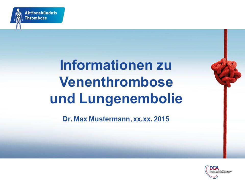 Informationen zu Venenthrombose und Lungenembolie Dr. Max Mustermann, xx.xx. 2015