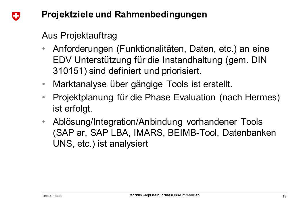 13 armasuisse Markus Klopfstein, armasuisse Immobilien Projektziele und Rahmenbedingungen Aus Projektauftrag Anforderungen (Funktionalitäten, Daten, e